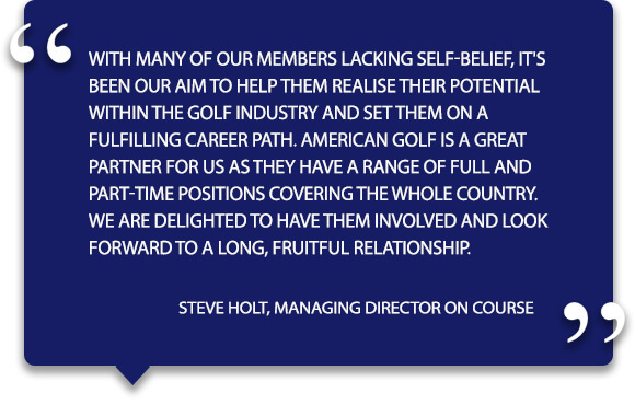 'With many of our members lacking self-belief, it's been our aim to help them realise their potential within the golf industry and set them on a fulfilling career path. American Golf is a great partner for us as they have a range of full and part-time positions covering the whole country. We are delighted to have them involved and look forward to a long, fruitful relationship.' - Steve Holt, Managing Director On Course.