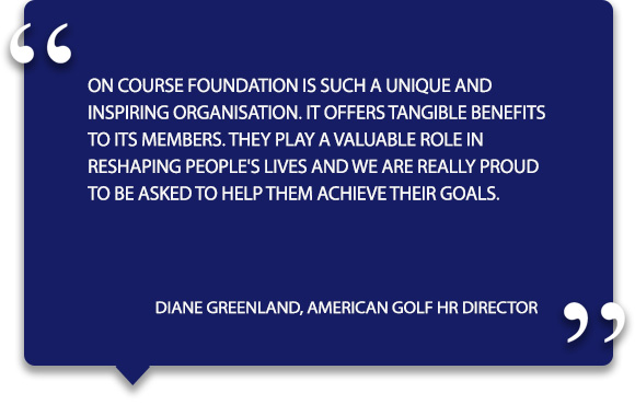 'On Course Foundation is such a unique and inspiring organisation. It offers tangible benefits to its members. They play a valuable role in reshaping people's lives and we are really proud to be asked to help them achieve their goals.' - Diane Greenland, American Golf HR Director.