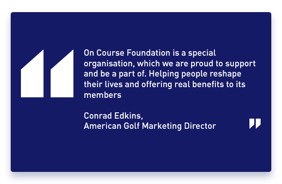 'ON COURSE FOUNDATION IS A SPECIAL ORGANISATION, WHICH WE ARE PROUD TO SUPPORT AND BE A PART OF. HELPING PEOPLE RESHAPE THEIR LIVES AND OFFERING REAL BENEFITS TO ITS MEMBERS' - Conrad Edkins, American Golf Marketing Director.