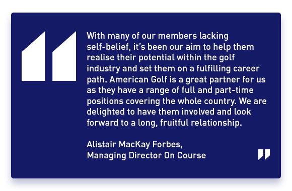'With many of our members lacking self-belief, it's been our aim to help them realise their potential within the golf industry and set them on a fulfilling career path. American Golf is a great partner for us as they have a range of full and part-time positions covering the whole country. We are delighted to have them involved and look forward to a long, fruitful relationship.' - Alistair Mackay Forbes, Managing Director On Course.